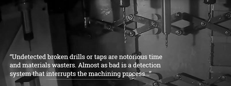 Undetected broken drills or taps are notorious time and material wasters. Almost as bad is a detection system that interrupts the machining process.